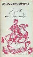 Okładka książki Szable nie rdzewiały czyli Przewagi lisowczyków nad Turkiem srogim pod Cecorą i Chocimiem czynione