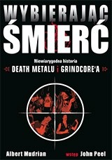 Okładka książki Wybierając śmierć. Niewiarygodna historia death metalu i grindcore'a