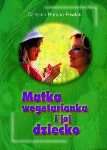 Okładka książki Matka wegetarianka i jej dziecko. Praktyczne wskazówki dotyczące stosowania wegetariańskiej diety podczas ciąży, karmienia i w pierwszych latach życia dziecka.