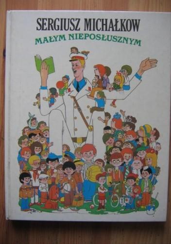 Okładka książki Małym nieposłusznym : wiersze, bajki i opowiadania