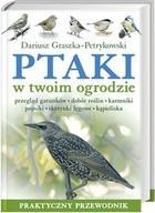 Okładka książki Ptaki w twoim ogrodzie : przegląd gatunków, dobór roślin, karmniki, pojniki, skrzynki lęgowe, kąpieliska : praktyczny przewodnik
