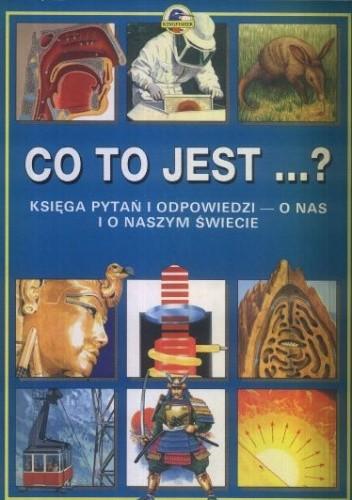 Okładka książki Co to jest? Księga pytań i odpowiedzi o nas i o naszym świecie