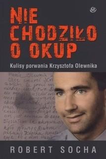 Okładka książki Nie chodziło o okup. Kulisy porwania Krzysztofa Olewnika
