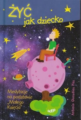 Okładka książki Żyć jak dziecko. Medytacje na podstawie 'Małego Księcia'