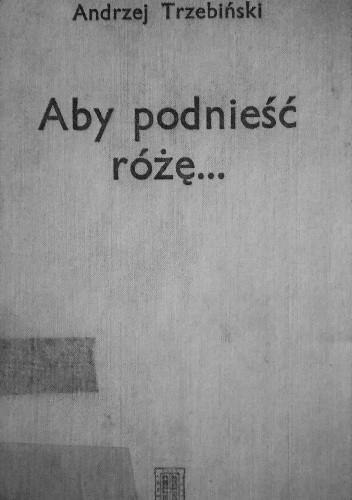 Okładka książki Aby podnieść różę.... Poezje i dramat