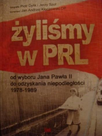 Okładka książki Żyliśmy w PRL. Od wyboru Jana Pawła II do odzyskania niepodległości 1978-1989