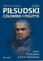 Józef Piłsudski. Człowiek i polityk. Fakty i tajemnice z życia marszałka