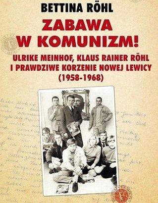 Okładka książki Zabawa w komunizm!  Ulrike Meinhof, Klaus Rainer Röhl i prawdziwe korzenie nowej lewicy (1958-1968)