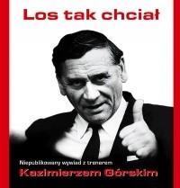 Okładka książki Los tak chciał : niepublikowany wywiad z trenerem Kazimierzem Górskim