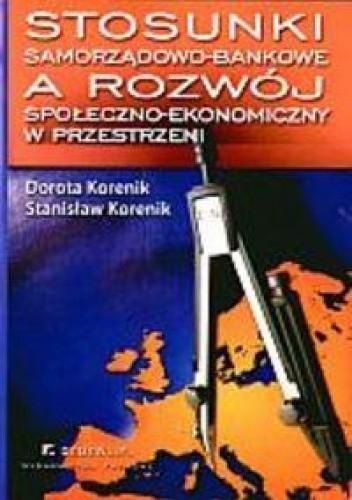 Okładka książki Stosunki samorządowo-bankowe a rozwój społeczno-ekonomiczny w przestrzeni