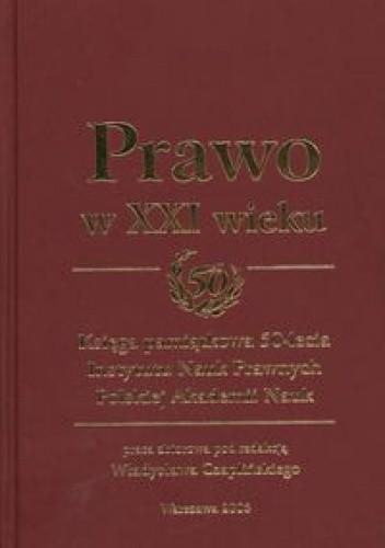 Okładka książki Prawo w XXI wieku Księga pamiątkowa 50-lecia Instytutu Nauk Prawnych Polskiej Akademii Nauk