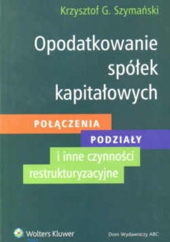 Okładka książki Opodatkowanie spółek kapitałowych. Połączenia - podziały - inne czynności restrukturyzacyjne.