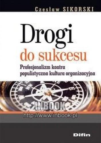 Okładka książki Drogi do sukcesu. Profesjonalizm kontra populistyczna kultura organizacyjna - Sikorski Czesław