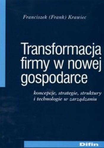Okładka książki Transformacja firmy w nowej gospodarce. Koncepcje, strategie, struktury i technologie w zarządzaniu