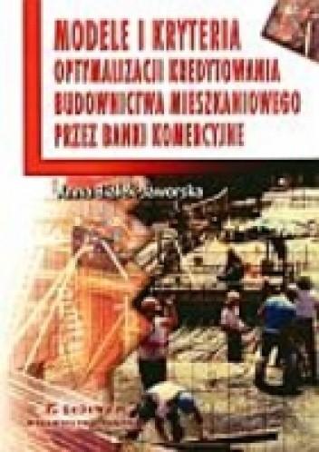 Okładka książki Modele i kryteria optymalizacji kredytowania budownictwa mieszkaniowego przez banki komercyjne