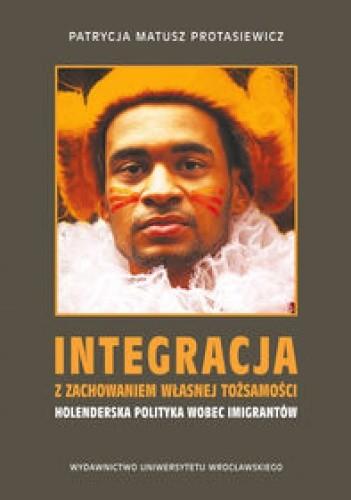 Okładka książki Integracja z zachowaniem własnej tożsamości - holenderska polityka wobec imigrantów