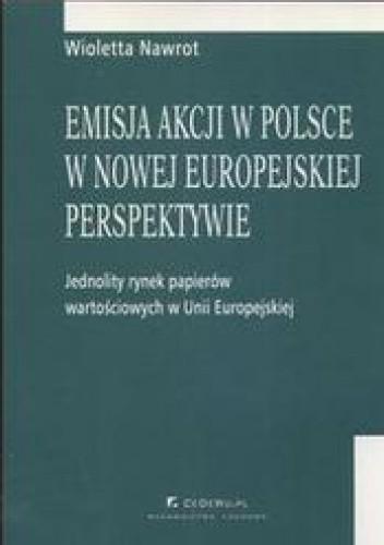 Okładka książki Emisja akcji w Polsce w nowej europejskiej perspektywie /Jednolity rynek papieró wartościowych w