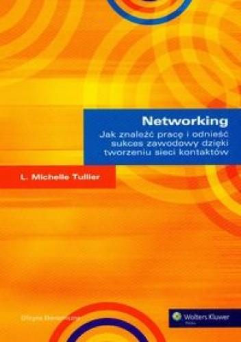 Okładka książki Networking Jak znaleźć pracę i odnieść sukces zawodowy dzięki tworzeniu sieci kontaktów