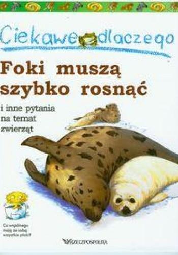 Okładka książki Ciekawe dlaczego foki muszą szybko rosnąć i inne pytania na temat zwierząt