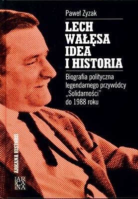 Okładka książki Lech Wałęsa - Idea i historia: Biografia polityczna legendarnego przywódcy
