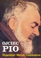 Ojciec Pio : stygmatyk, mistyk, cudotwórca