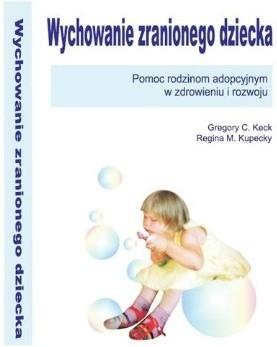 Okładka książki Wychowanie zranionego dziecka. Pomoc rodzinom adopcyjnym w zdrowieniu i rozwoju
