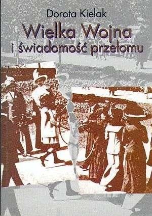 Okładka książki Wielka wojna i świadomość przełomu. Literatura polska lat 1914-1918
