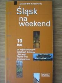 Okładka książki Śląsk na weekend. 10 tras po najpiękniejszych zakątkach Dolnego i Górnego Śląska oraz Opolszczyzny
