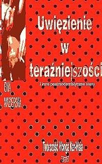 Okładka książki Uwięzienie w teraźniejszości i inne postmodernistyczne stany