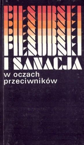 Okładka książki Piłsudski i sanacja w oczach przeciwników. Sądy i świadectwa współczesnych. Wybór z pamiętników i publicystyki