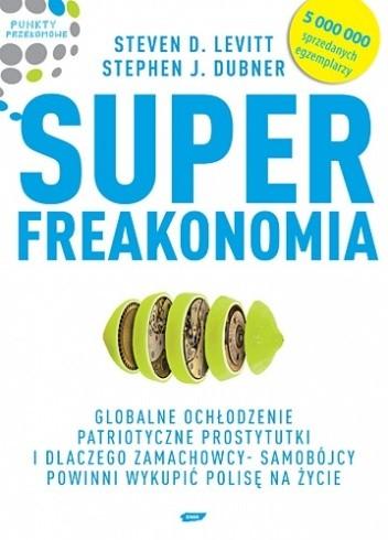 Okładka książki Superfreakonomia. Globalne ochłodzenie, patriotyczne prostytutki i dlaczego zamachowcy-samobójcy powinni wykupić polisę na życie