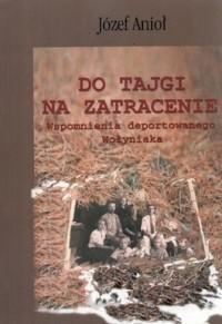 Okładka książki Do Tajgi na zatracenie. Wspomnienia deportowanego Wołyniaka