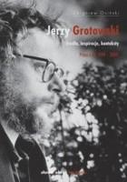 Jerzy Grotowski. Źródła, inspiracje, konteksty. Prace z lat 1999–2009