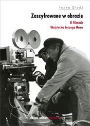 Okładka książki Zaszyfrowane w obrazie. O filmach fabularnych Wojciecha Jerzego Hasa