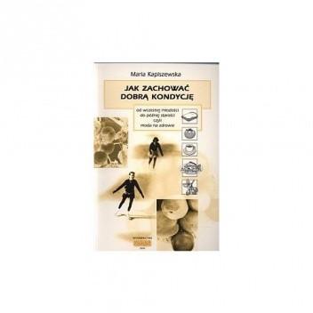 Okładka książki Jak zachować dobrą kondycję od wczesnej młodości do późnej starości czyli moda na zdrowie