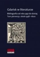 Gdańsk w literaturze. Bibliografia od roku 997 do dzisiaj. Tom pierwszy : około 998-1600