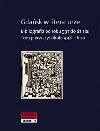 Okładka książki Gdańsk w literaturze. Bibliografia od roku 997 do dzisiaj. Tom pierwszy : około 998-1600