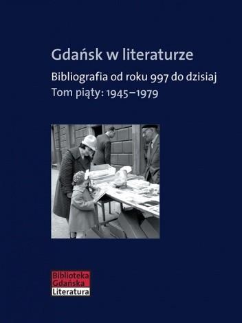 Okładka książki Gdańsk w literaturze. Bibliografia od roku 997 do dzisiaj. Tom piąty: 1945-1979