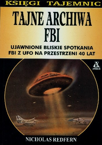Okładka książki Tajne archiwa FBI: Ujawnione bliskie spotkania FBI z UFO na przestrzeni 40 lat.