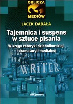 Okładka książki Tajemnica i suspens w sztuce pisania. W kręgu retoryki dziennikarskiej i dramaturgii medialnej