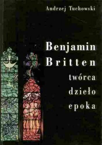 Okładka książki Benjamin Britten. Twórca, dzieło, epoka