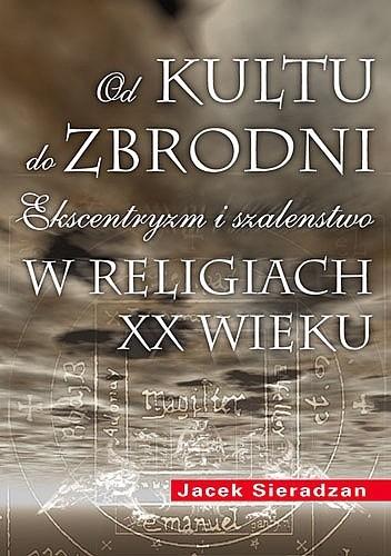 Okładka książki Od kultu do zbrodni: Ekscentryzm i szaleństwo w religiach XX wieku
