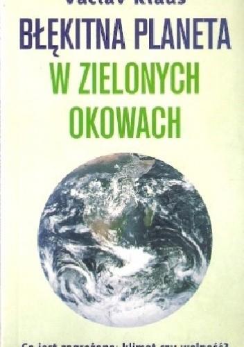 Okładka książki Błękitna planeta w zielonych okowach. Co jest zagrożone: klimat czy wolność?