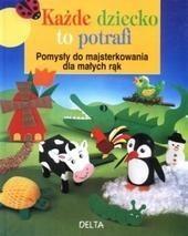 Okładka książki Każde dziecko to potrafi. Pomysły do majsterkowania dla małych rąk.