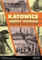 Katowice między wojnami. Miasto i jego sprawy 1922-1939