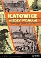 Okładka książki Katowice między wojnami. Miasto i jego sprawy 1922-1939