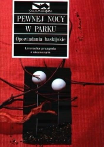 Okładka książki Pewnej nocy w parku: opowiadania baskijskie