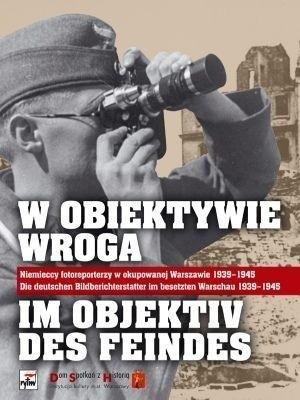 Okładka książki W Obiektywie Wroga. Niemieccy Fotoreporterzy w Okupowanej Warszawie 1939-1945