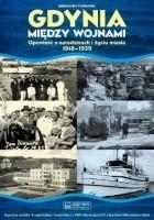 Gdynia między wojnami. Opowieść o Narodzinach i Życiu Miasta 1918 1939