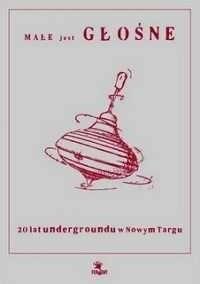 Okładka książki Małe jest głośne - 20 lat undergrundu w Nowym Targu